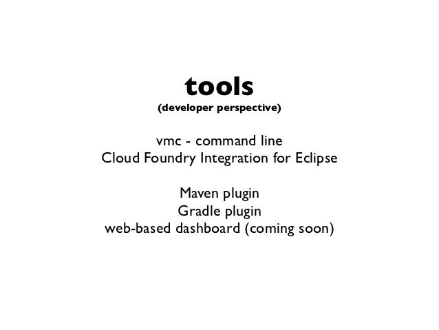 tools        (developer perspective)        vmc - command lineCloud Foundry Integration for Eclipse          Maven plugin ...