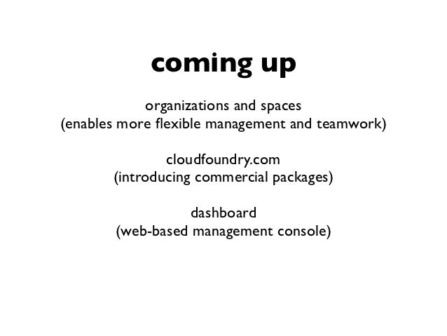 coming up            organizations and spaces(enables more flexible management and teamwork)               cloudfoundry.com...