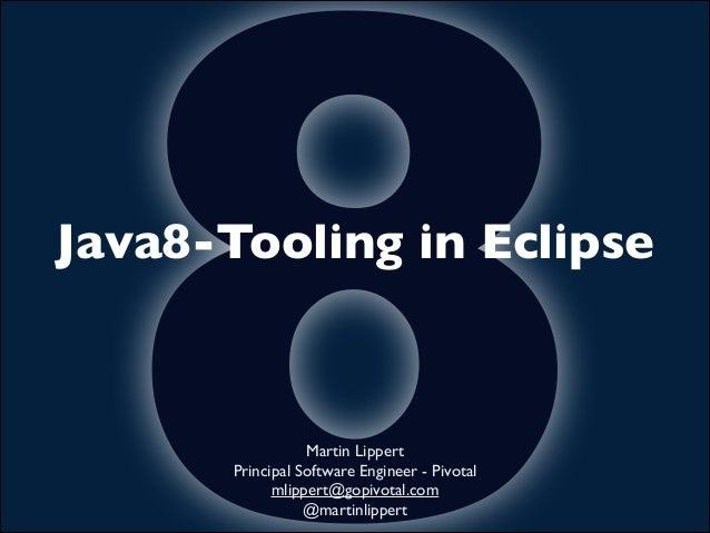 8  Java8-Tooling in Eclipse  Martin Lippert	  Principal Software Engineer - Pivotal	  mlippert@gopivotal.com	  @martinlipp...