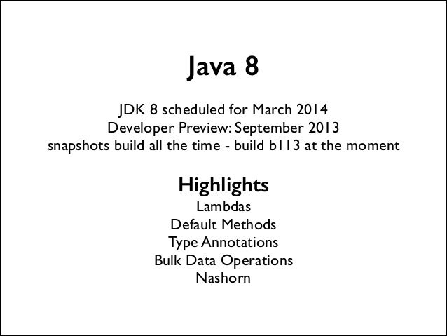 Java 8 !  JDK 8 scheduled for March 2014  Developer Preview: September 2013  snapshots build all the time - build b113 a...