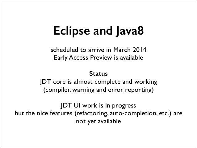 Eclipse and Java8 !  scheduled to arrive in March 2014  Early Access Preview is available  !  Status JDT core is almost ...