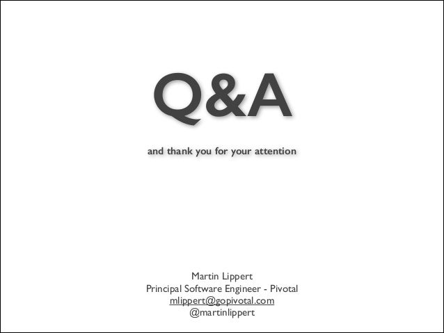 Q&A ! and thank you for your attention  Martin Lippert  Principal Software Engineer - Pivotal  mlippert@gopivotal.com  ...