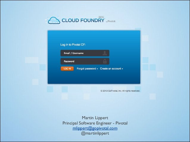 Martin Lippert  Principal Software Engineer - Pivotal  mlippert@gopivotal.com  @martinlippert