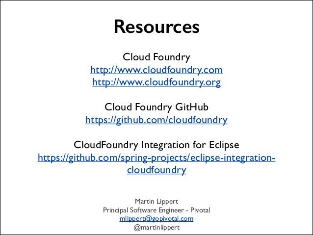 Resources !  Cloud Foundry  http://www.cloudfoundry.com  http://www.cloudfoundry.org  !  Cloud Foundry GitHub  https:/...