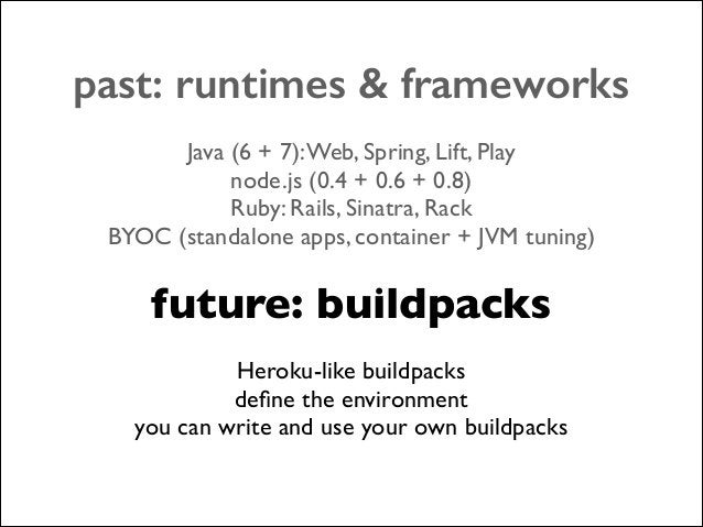 past: runtimes & frameworks !  Java (6 + 7): Web, Spring, Lift, Play  node.js (0.4 + 0.6 + 0.8)  Ruby: Rails, Sinatra, R...