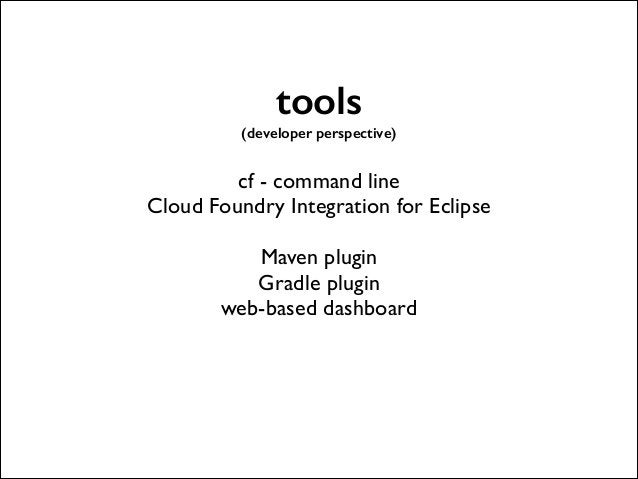 tools (developer perspective)  !  cf - command line  Cloud Foundry Integration for Eclipse  !  Maven plugin  Gradle plu...