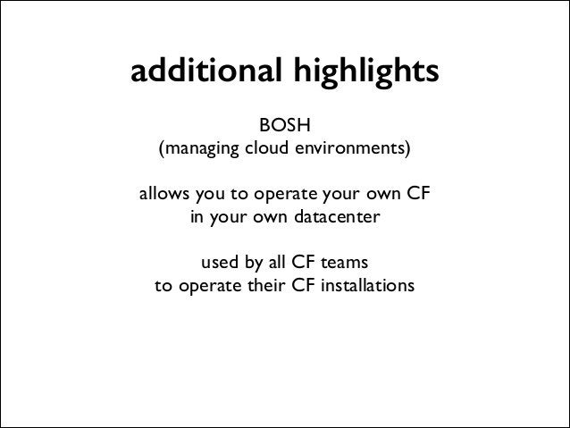 additional highlights !  BOSH  (managing cloud environments)  !  allows you to operate your own CF  in your own datacen...