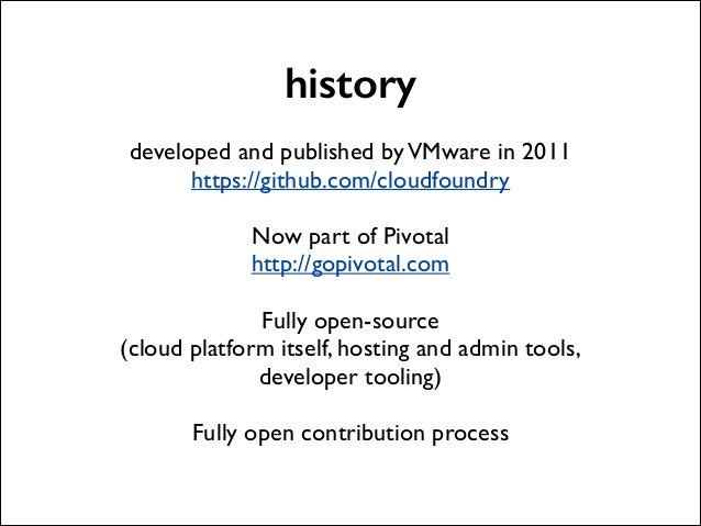 history !  developed and published by VMware in 2011  https://github.com/cloudfoundry  !  Now part of Pivotal  http://g...