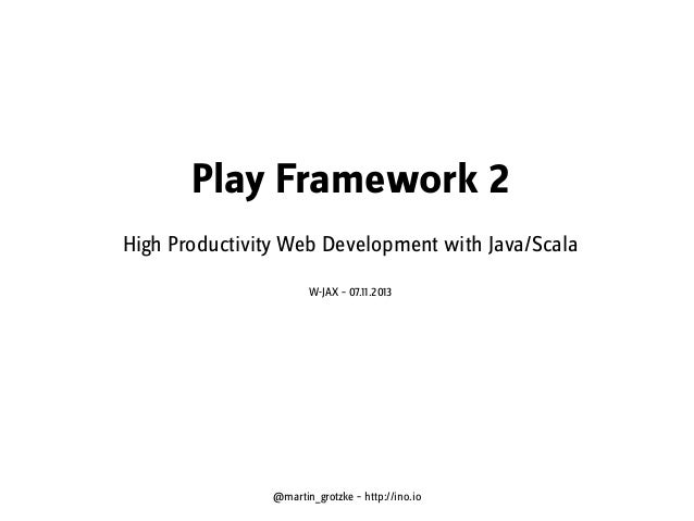 Play Framework 2 High Productivity Web Development with Java/Scala W-JAX – 07.11.2013  @martin_grotzke – http://ino.io