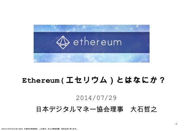 -1- ©2014 OTETSUYUKI OISHI 本資料の無断配布、2次配布、および無断転載・転用は固く禁じます。 Ethereum( エセリウム)とはなにか? 2014/07/29 日本デジタルマネー協会理事 大石哲之