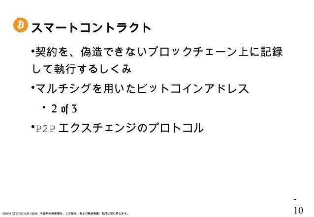 - 10©2014 OTETSUYUKI OISHI 本資料の無断配布、2次配布、および無断転載・転用は固く禁じます。 スマートコントラクト 契約を、偽造できないブロックチェーン上に記録 して執行するしくみ マルチシグを用いたビットコインア...