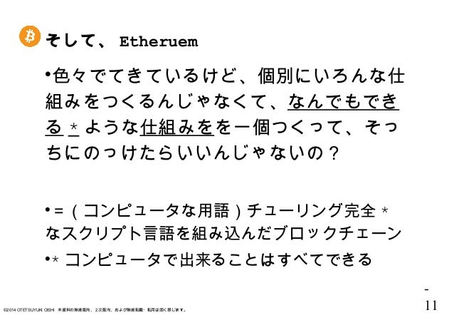 - 11©2014 OTETSUYUKI OISHI 本資料の無断配布、2次配布、および無断転載・転用は固く禁じます。 そして、 Etheruem 色々でてきているけど、個別にいろんな仕 組みをつくるんじゃなくて、なんでもでき る * ような...