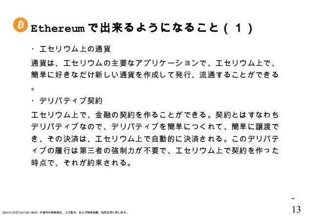 - 13©2014 OTETSUYUKI OISHI 本資料の無断配布、2次配布、および無断転載・転用は固く禁じます。 Ethereum で出来るようになること(1) ・エセリウム上の通貨 通貨は、エセリウムの主要なアプリケーションで、エセリウ...