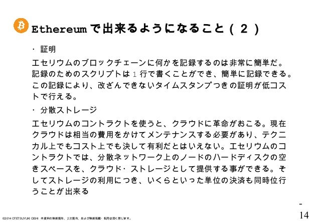 - 14©2014 OTETSUYUKI OISHI 本資料の無断配布、2次配布、および無断転載・転用は固く禁じます。 ・証明 エセリウムのブロックチェーンに何かを記録するのは非常に簡単だ。 記録のためのスクリプトは 1 行で書くことができ、簡...