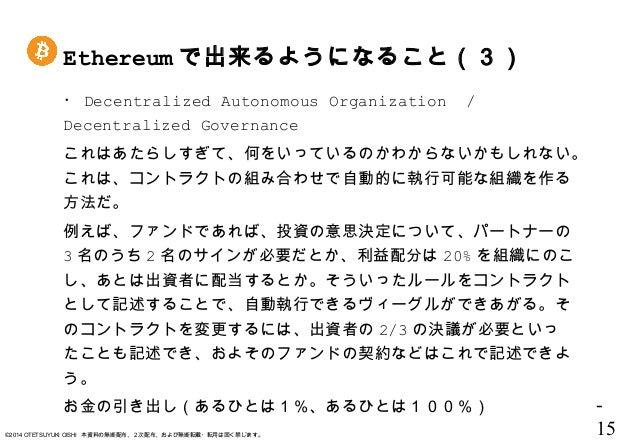 - 15©2014 OTETSUYUKI OISHI 本資料の無断配布、2次配布、および無断転載・転用は固く禁じます。 ・ Decentralized Autonomous Organization / Decentralized Govern...