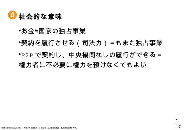 - 16©2014 OTETSUYUKI OISHI 本資料の無断配布、2次配布、および無断転載・転用は固く禁じます。 社会的な意味 お金≒国家の独占事業 契約を履行させる(司法力)=もまた独占事業 P2P で契約し、中央機関なしの履行が...
