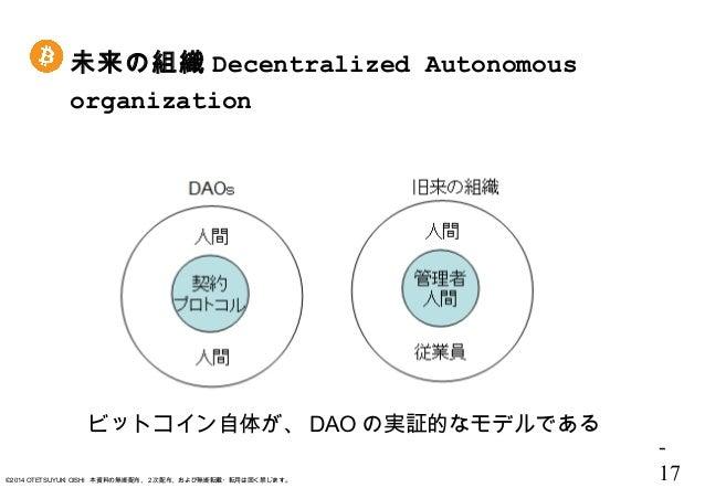 - 17©2014 OTETSUYUKI OISHI 本資料の無断配布、2次配布、および無断転載・転用は固く禁じます。 未来の組織 Decentralized Autonomous organization ビットコイン自体が、 DAO の実証...