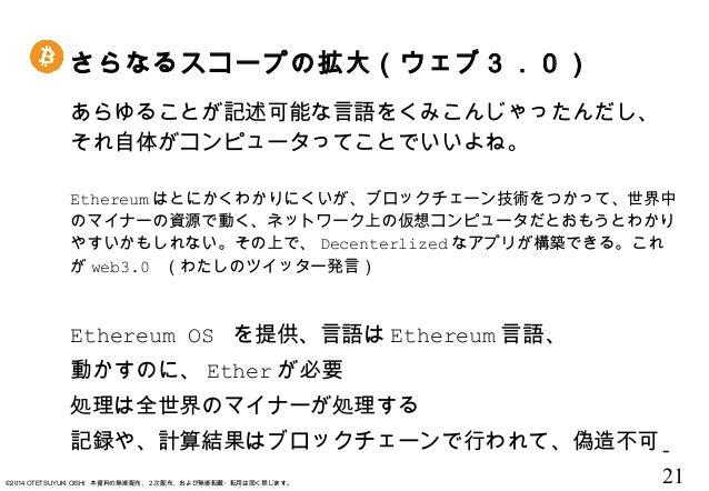 - 21©2014 OTETSUYUKI OISHI 本資料の無断配布、2次配布、および無断転載・転用は固く禁じます。 さらなるスコープの拡大(ウェブ3.0) あらゆることが記述可能な言語をくみこんじゃったんだし、 それ自体がコンピュータってこ...