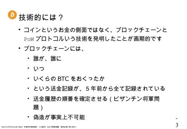 - 3©2014 OTETSUYUKI OISHI 本資料の無断配布、2次配布、および無断転載・転用は固く禁じます。 技術的には?  コインというお金の側面ではなく、ブロックチェーンと PoW プロトコルいう技術を発明したことが画期的です ...
