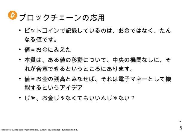 - 5©2014 OTETSUYUKI OISHI 本資料の無断配布、2次配布、および無断転載・転用は固く禁じます。 ブロックチェーンの応用  ビットコインで記録しているのは、お金ではなく、たん なる値です。  値=お金にみえた  本質は...