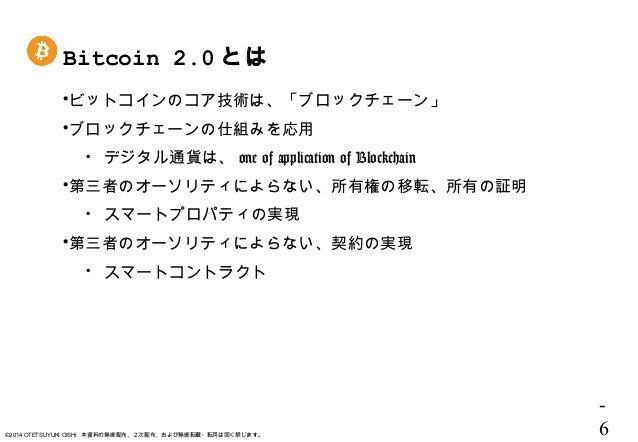 - 6©2014 OTETSUYUKI OISHI 本資料の無断配布、2次配布、および無断転載・転用は固く禁じます。 Bitcoin 2.0 とは ビットコインのコア技術は、「ブロックチェーン」 ブロックチェーンの仕組みを応用  デジタル...