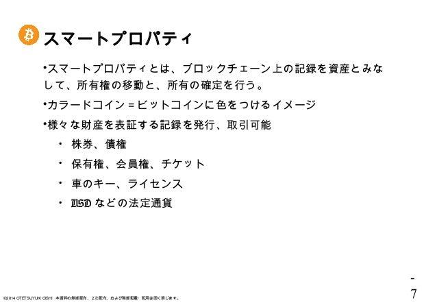 - 7©2014 OTETSUYUKI OISHI 本資料の無断配布、2次配布、および無断転載・転用は固く禁じます。 スマートプロパティ スマートプロパティとは、ブロックチェーン上の記録を資産とみな して、所有権の移動と、所有の確定を行う。 ...
