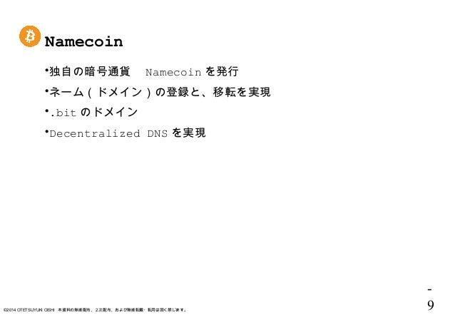 - 9©2014 OTETSUYUKI OISHI 本資料の無断配布、2次配布、および無断転載・転用は固く禁じます。 Namecoin 独自の暗号通貨  Namecoin を発行 ネーム(ドメイン)の登録と、移転を実現 .bit のドメイ...