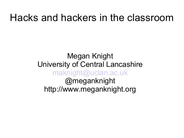 Hacks and hackers in the classroom Megan Knight University of Central Lancashire maknight@uclan.ac.uk @meganknight http://...