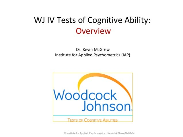 WJ IV Tests of Cognitive Ability: Overview Dr. Kevin McGrew Institute for Applied Psychometrics (IAP) © Institute for Appl...