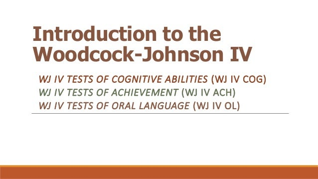 Introduction to the Woodcock-Johnson IV WJ IV TESTS OF COGNITIVE ABILITIES (WJ IV COG) WJ IV TESTS OF ACHIEVEMENT (WJ IV A...