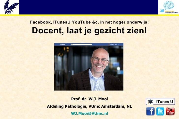 Facebook, iTunesU YouTube &c. in het hoger onderwijs:Docent, laat je gezicht zien!                  Prof. dr. W.J. Mooi   ...
