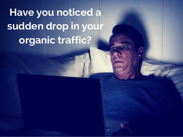 Have you noticed a  sudden drop in your  organic traffic?