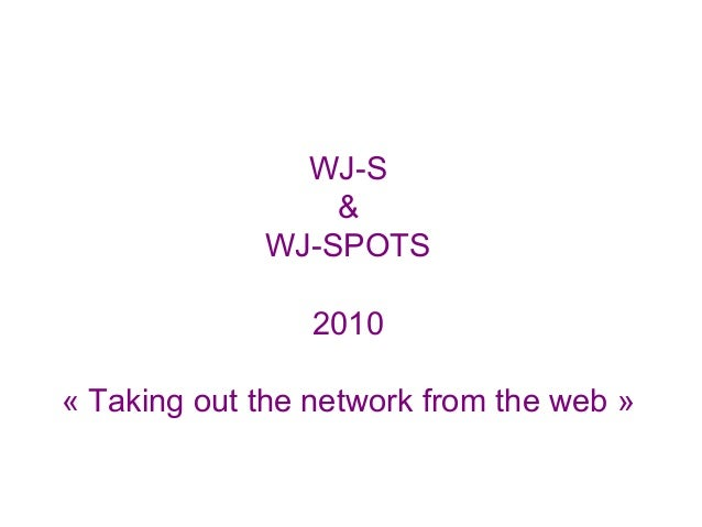 WJ-S & WJ-SPOTS 2010 « Taking out the network from the web »