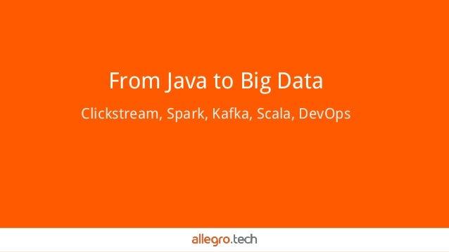 From Java to Big Data Clickstream, Spark, Kafka, Scala, DevOps