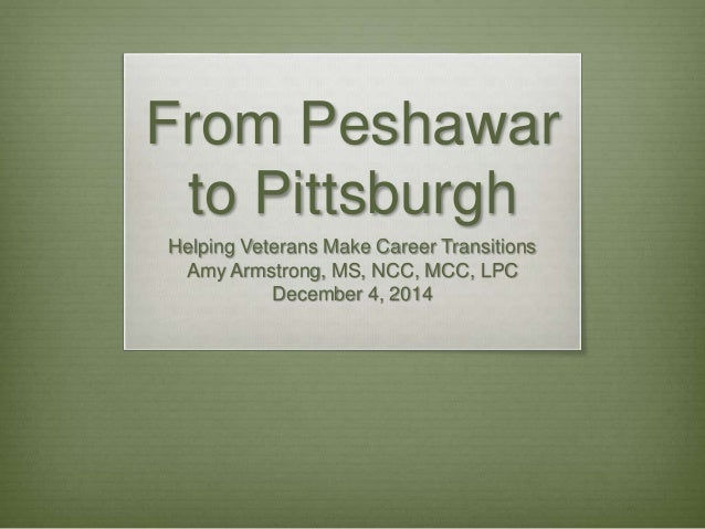 From Peshawar to Pittsburgh Helping Veterans Make Career Transitions Amy Armstrong, MS, NCC, MCC, LPC December 4, 2014