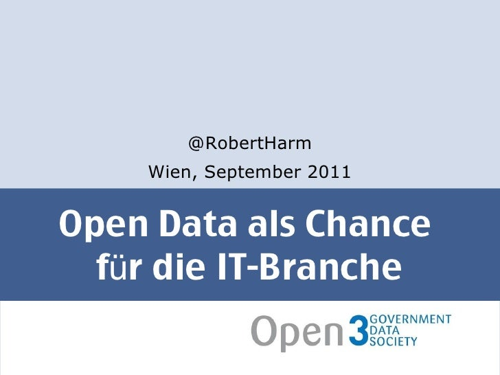 Open Data als Chance  für die IT-Branche <ul><li>@RobertHarm </li></ul><ul><li>Wien, September 2011 </li></ul>