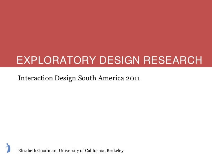 EXPLORATORY DESIGN RESEARCHInteraction Design South America 2011Elizabeth Goodman, University of California, Berkeley