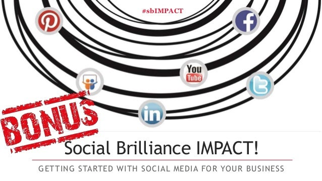 Social Brilliance IMPACT! GETTING STARTED WITH SOCIAL MEDIA FOR YOUR BUSINESS #sbIMPACT