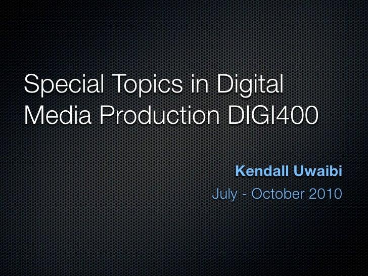 Special Topics in Digital Media Production DIGI400                     Kendall Uwaibi                July - October 2010