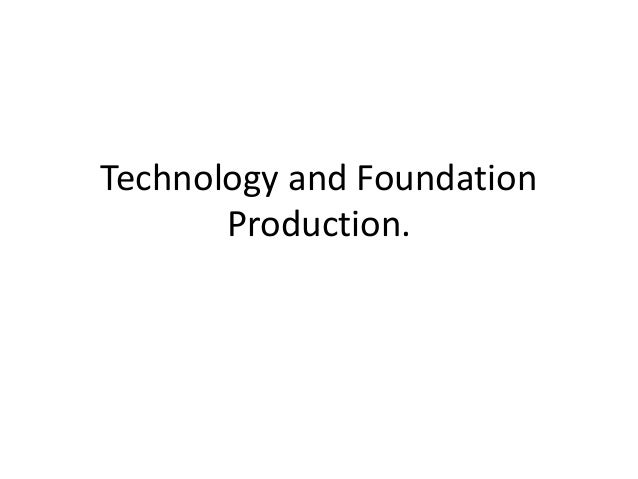 Technology and Foundation Production.
