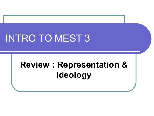 INTRO TO MEST 3 Review : Representation & Ideology