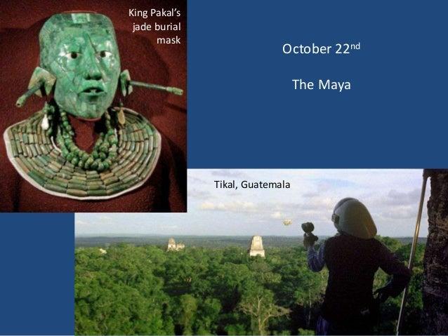 King Pakal's jade burial      mask                             October 22nd                                  The Maya     ...
