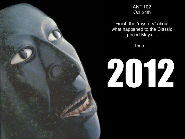 """ANT 102         Oct 24th Finish the """"mystery"""" aboutwhat happened to the Classic       period Maya…          then…2012"""