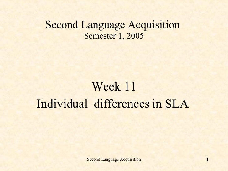 Second Language Acquisition  Semester 1, 2005 <ul><li>Week 11  </li></ul><ul><li>Individual  differences in SLA  </li></ul>