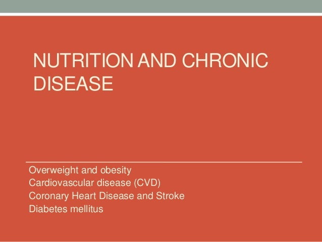 NUTRITION AND CHRONIC DISEASE  Overweight and obesity Cardiovascular disease (CVD) Coronary Heart Disease and Stroke Diabe...