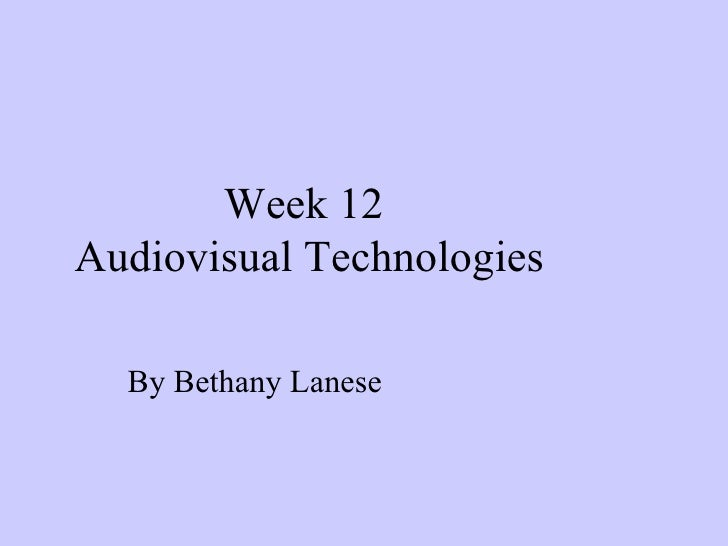 Week 12  Audiovisual Technologies By Bethany Lanese