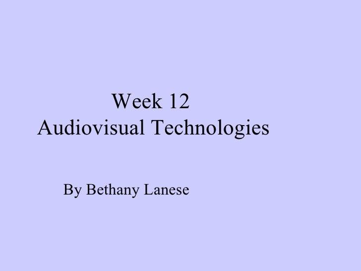 Week 12  Audiovisual Technologies By Bethany Lanese