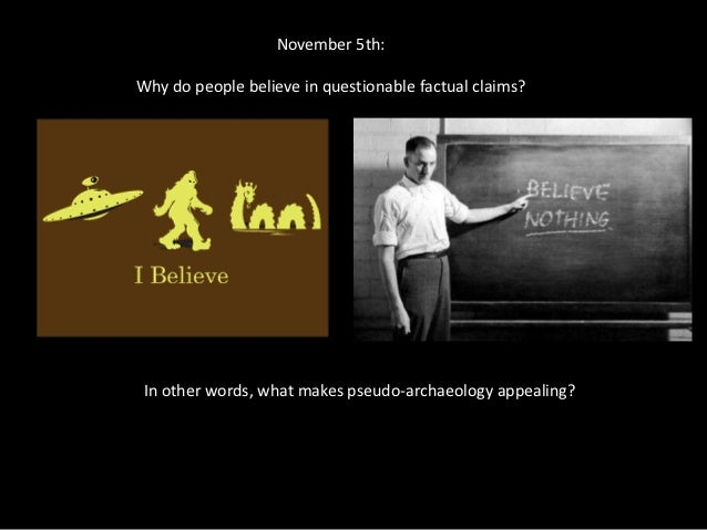 November 5th:Why do people believe in questionable factual claims? In other words, what makes pseudo-archaeology appealing?
