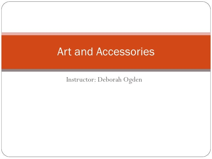 Instructor: Deborah Ogden Art and Accessories