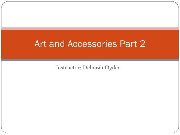 Instructor: Deborah Ogden Art and Accessories Part 2
